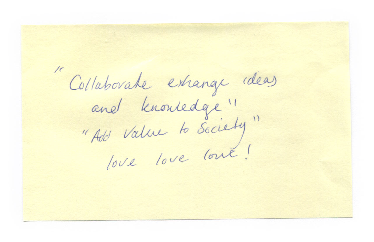 Collaborate exchange ideas and knowledge. Add value to society. Love love love!